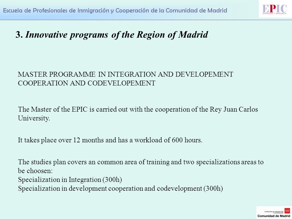 Escuela de Profesionales de Inmigración y Cooperación de la Comunidad de Madrid MASTER PROGRAMME IN INTEGRATION AND DEVELOPEMENT COOPERATION AND CODEVELOPEMENT The Master of the EPIC is carried out with the cooperation of the Rey Juan Carlos University.