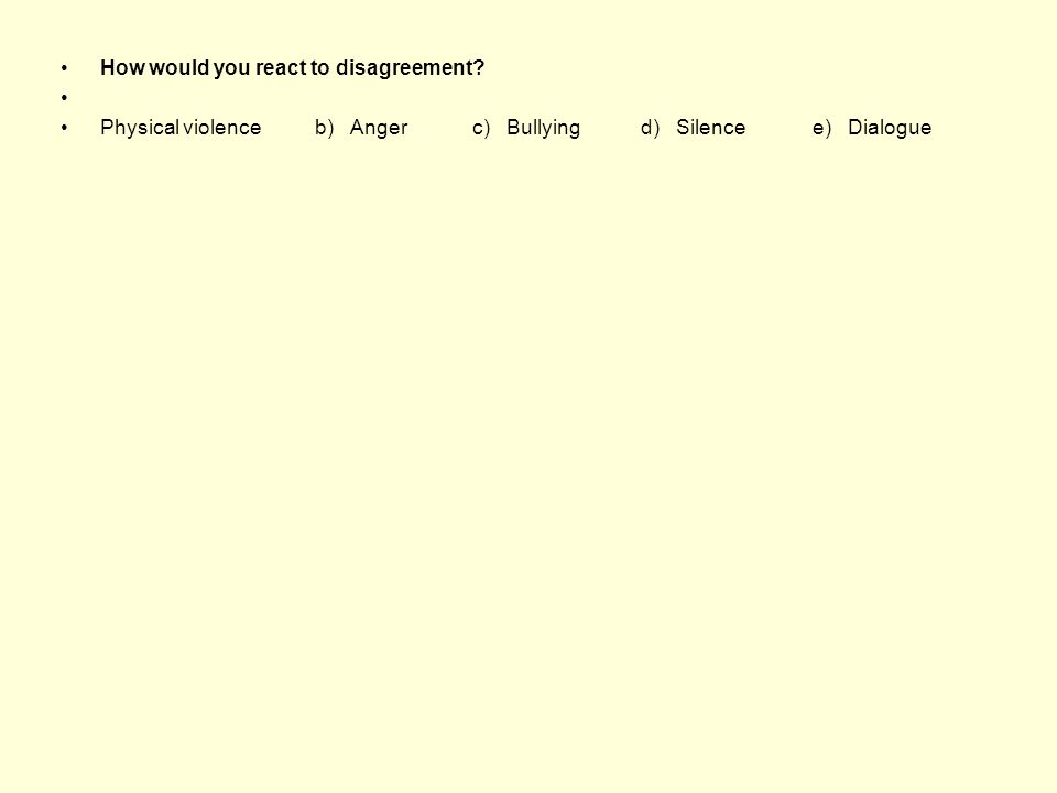How would you react to disagreement? Physical violence b) Anger c) Bullying d) Silence e) Dialogue