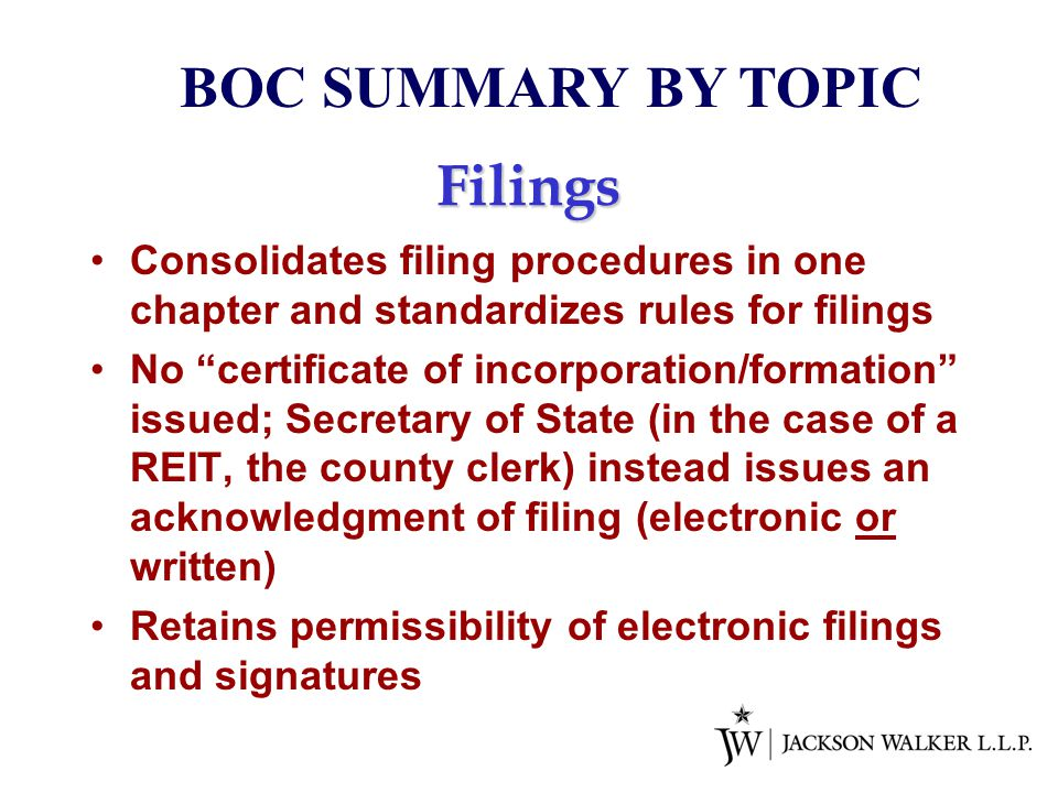Filings Consolidates filing procedures in one chapter and standardizes rules for filings No certificate of incorporation/formation issued; Secretary of State (in the case of a REIT, the county clerk) instead issues an acknowledgment of filing (electronic or written) Retains permissibility of electronic filings and signatures BOC SUMMARY BY TOPIC