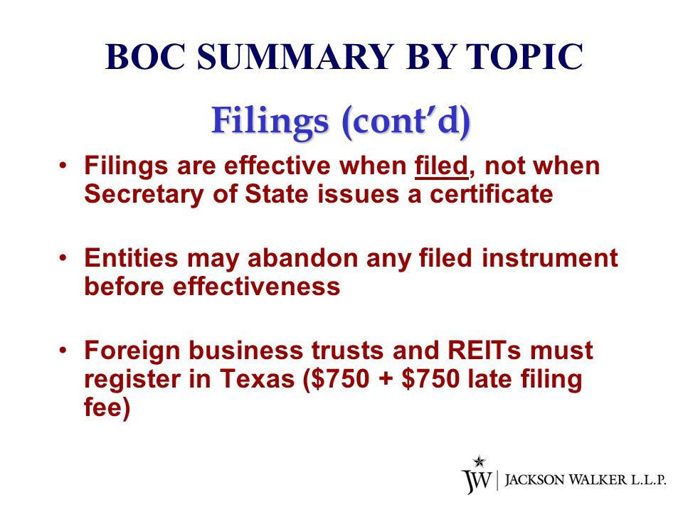 Filings (cont'd) Filings are effective when filed, not when Secretary of State issues a certificate Entities may abandon any filed instrument before effectiveness Foreign business trusts and REITs must register in Texas ($750 + $750 late filing fee) BOC SUMMARY BY TOPIC