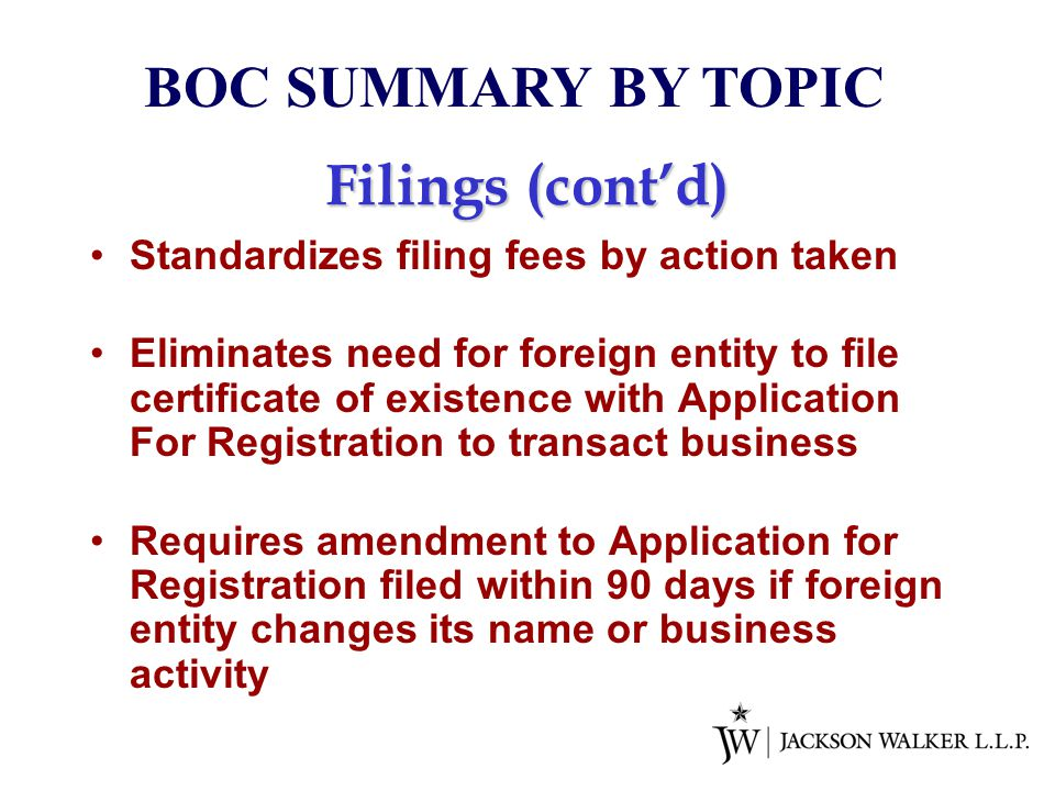 Filings (cont'd) Standardizes filing fees by action taken Eliminates need for foreign entity to file certificate of existence with Application For Registration to transact business Requires amendment to Application for Registration filed within 90 days if foreign entity changes its name or business activity BOC SUMMARY BY TOPIC