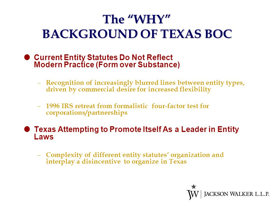 The WHY BACKGROUND OF TEXAS BOC  Current Entity Statutes Do Not Reflect Modern Practice (Form over Substance) – Recognition of increasingly blurred lines between entity types, driven by commercial desire for increased flexibility – 1996 IRS retreat from formalistic four-factor test for corporations/partnerships  Texas Attempting to Promote Itself As a Leader in Entity Laws – Complexity of different entity statutes' organization and interplay a disincentive to organize in Texas