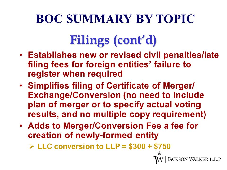 Filings (cont'd) Establishes new or revised civil penalties/late filing fees for foreign entities' failure to register when required Simplifies filing of Certificate of Merger/ Exchange/Conversion (no need to include plan of merger or to specify actual voting results, and no multiple copy requirement) Adds to Merger/Conversion Fee a fee for creation of newly-formed entity BOC SUMMARY BY TOPIC  LLC conversion to LLP = $300 + $750