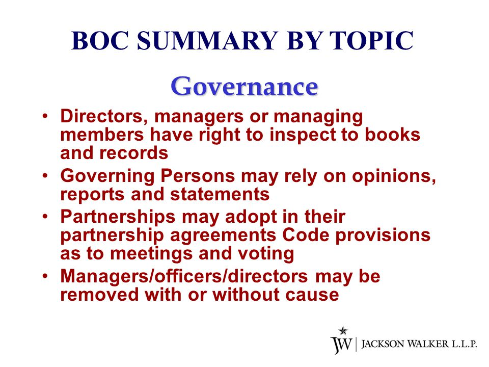 Governance Directors, managers or managing members have right to inspect to books and records Governing Persons may rely on opinions, reports and statements Partnerships may adopt in their partnership agreements Code provisions as to meetings and voting Managers/officers/directors may be removed with or without cause BOC SUMMARY BY TOPIC