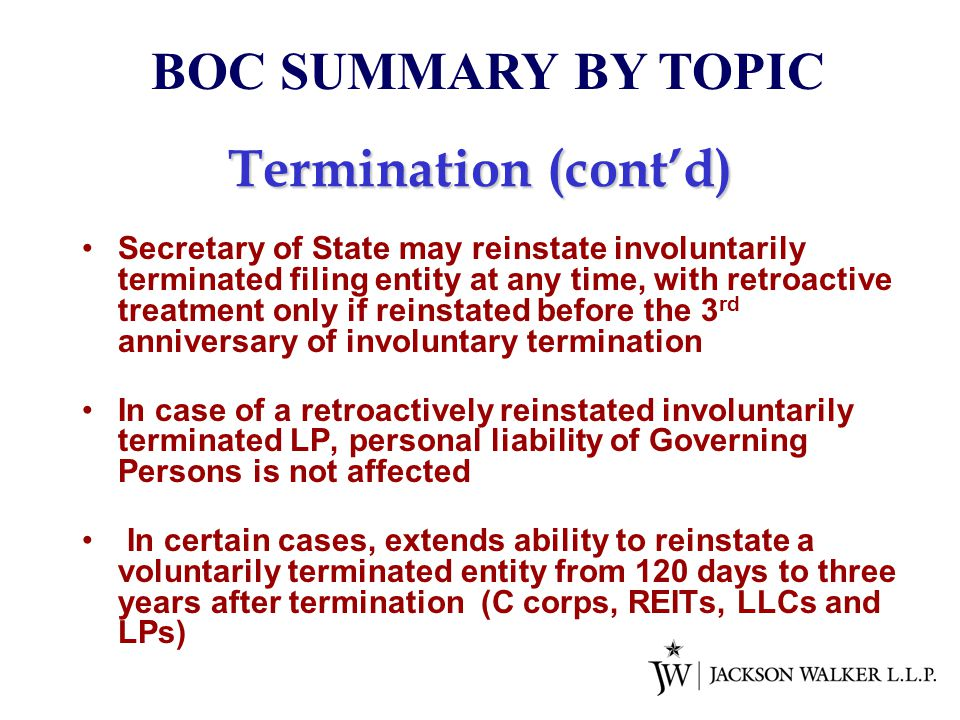 Termination (cont'd) Secretary of State may reinstate involuntarily terminated filing entity at any time, with retroactive treatment only if reinstated before the 3 rd anniversary of involuntary termination In case of a retroactively reinstated involuntarily terminated LP, personal liability of Governing Persons is not affected In certain cases, extends ability to reinstate a voluntarily terminated entity from 120 days to three years after termination (C corps, REITs, LLCs and LPs) BOC SUMMARY BY TOPIC