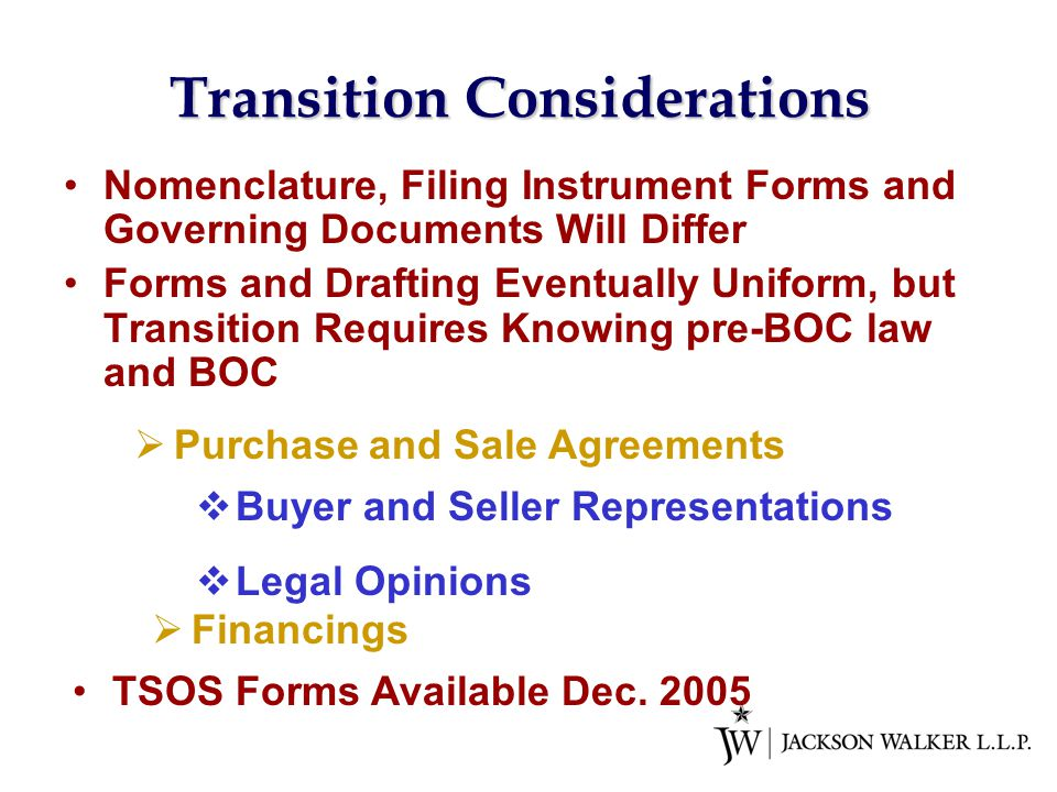 Transition Considerations Nomenclature, Filing Instrument Forms and Governing Documents Will Differ Forms and Drafting Eventually Uniform, but Transition Requires Knowing pre-BOC law and BOC  Purchase and Sale Agreements TSOS Forms Available Dec.