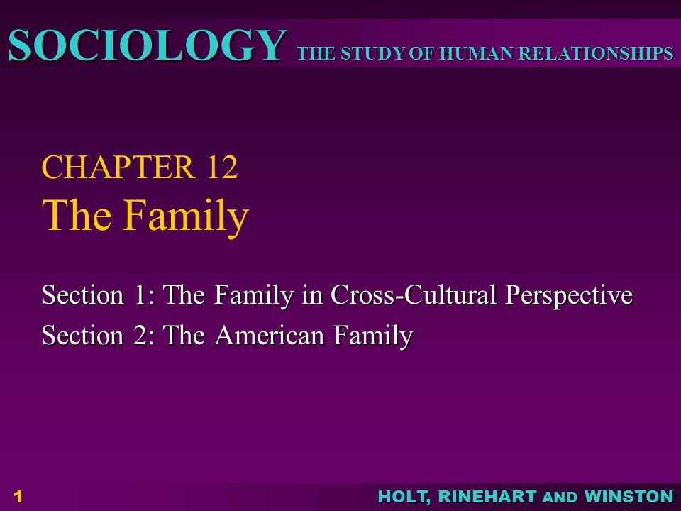 THE STUDY OF HUMAN RELATIONSHIPS SOCIOLOGY HOLT, RINEHART AND WINSTON 1 CHAPTER 12 The Family Section 1: The Family in Cross-Cultural Perspective Sect