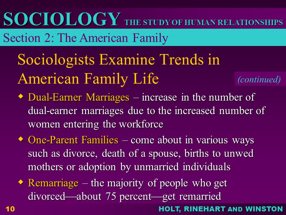 HOLT, RINEHART AND WINSTON THE STUDY OF HUMAN RELATIONSHIPS SOCIOLOGY 10 Sociologists Examine Trends in American Family Life  Dual-Earner Marriages – increase in the number of dual-earner marriages due to the increased number of women entering the workforce  One-Parent Families – come about in various ways such as divorce, death of a spouse, births to unwed mothers or adoption by unmarried individuals  Remarriage – the majority of people who get divorced  about 75 percent  get remarried (continued) Section 2: The American Family