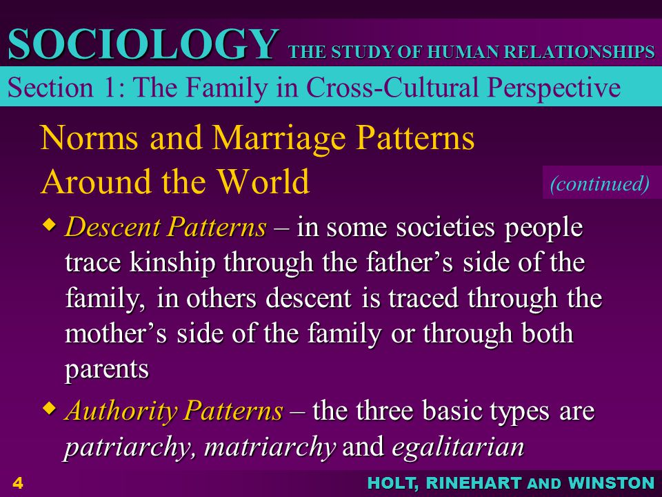 HOLT, RINEHART AND WINSTON THE STUDY OF HUMAN RELATIONSHIPS SOCIOLOGY 4 Norms and Marriage Patterns Around the World  Descent Patterns – in some societies people trace kinship through the father's side of the family, in others descent is traced through the mother's side of the family or through both parents  Authority Patterns – the three basic types are patriarchy, matriarchy and egalitarian (continued) Section 1: The Family in Cross-Cultural Perspective