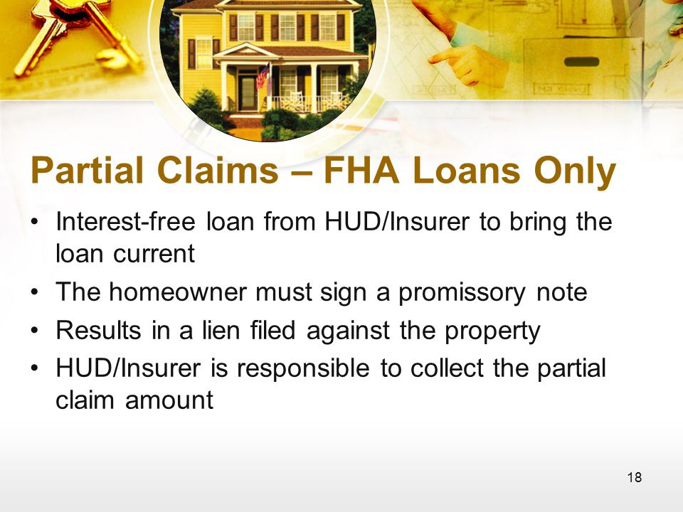 18 Partial Claims – FHA Loans Only Interest-free loan from HUD/Insurer to bring the loan current The homeowner must sign a promissory note Results in a lien filed against the property HUD/Insurer is responsible to collect the partial claim amount