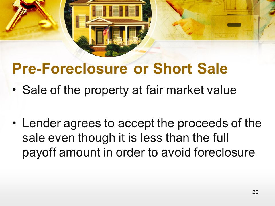 20 Pre-Foreclosure or Short Sale Sale of the property at fair market value Lender agrees to accept the proceeds of the sale even though it is less than the full payoff amount in order to avoid foreclosure
