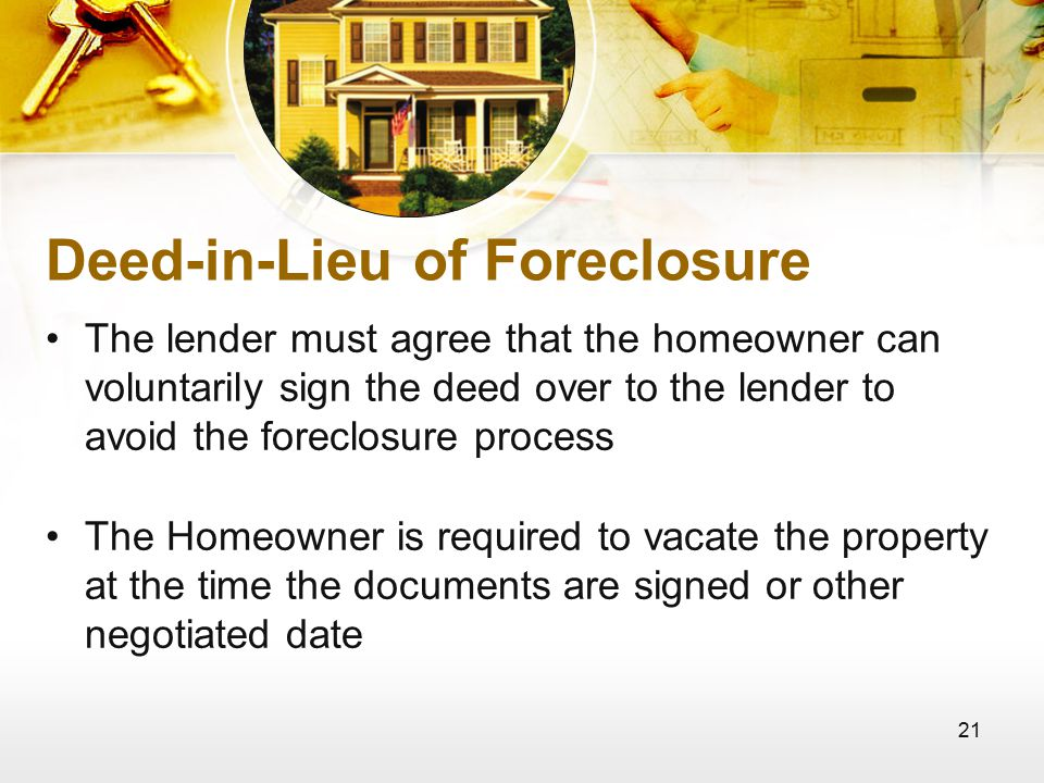 21 Deed-in-Lieu of Foreclosure The lender must agree that the homeowner can voluntarily sign the deed over to the lender to avoid the foreclosure process The Homeowner is required to vacate the property at the time the documents are signed or other negotiated date