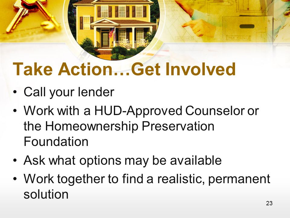 23 Take Action…Get Involved Call your lender Work with a HUD-Approved Counselor or the Homeownership Preservation Foundation Ask what options may be available Work together to find a realistic, permanent solution