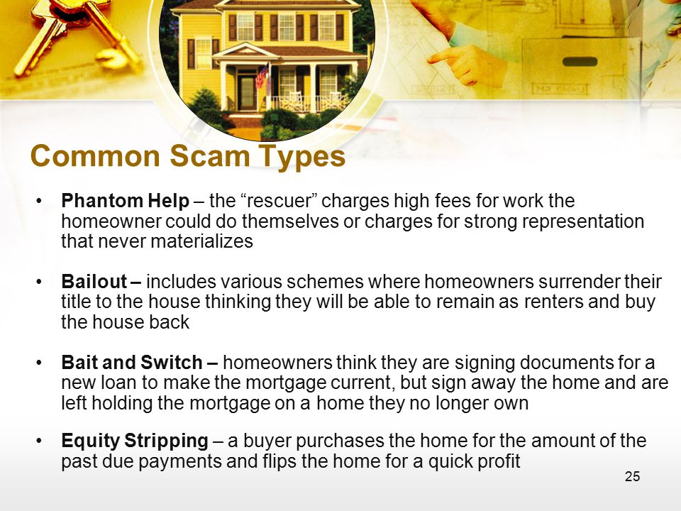 25 Common Scam Types Phantom Help – the rescuer charges high fees for work the homeowner could do themselves or charges for strong representation that never materializes Bailout – includes various schemes where homeowners surrender their title to the house thinking they will be able to remain as renters and buy the house back Bait and Switch – homeowners think they are signing documents for a new loan to make the mortgage current, but sign away the home and are left holding the mortgage on a home they no longer own Equity Stripping – a buyer purchases the home for the amount of the past due payments and flips the home for a quick profit
