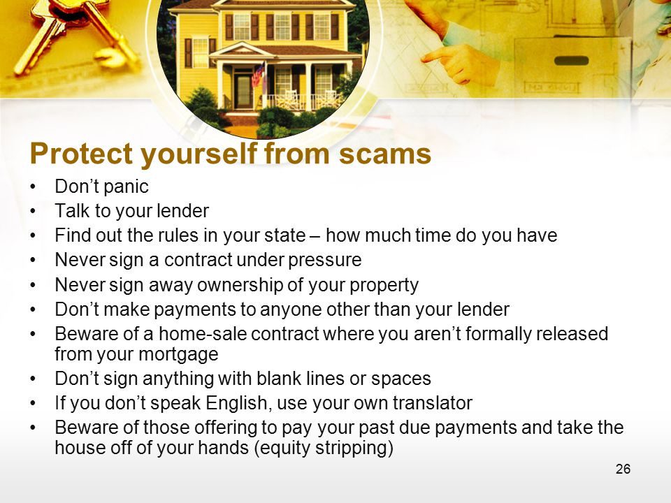 26 Protect yourself from scams Don't panic Talk to your lender Find out the rules in your state – how much time do you have Never sign a contract under pressure Never sign away ownership of your property Don't make payments to anyone other than your lender Beware of a home-sale contract where you aren't formally released from your mortgage Don't sign anything with blank lines or spaces If you don't speak English, use your own translator Beware of those offering to pay your past due payments and take the house off of your hands (equity stripping)