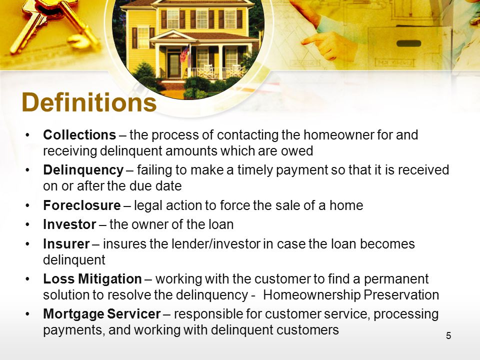 5 Definitions Collections – the process of contacting the homeowner for and receiving delinquent amounts which are owed Delinquency – failing to make a timely payment so that it is received on or after the due date Foreclosure – legal action to force the sale of a home Investor – the owner of the loan Insurer – insures the lender/investor in case the loan becomes delinquent Loss Mitigation – working with the customer to find a permanent solution to resolve the delinquency - Homeownership Preservation Mortgage Servicer – responsible for customer service, processing payments, and working with delinquent customers