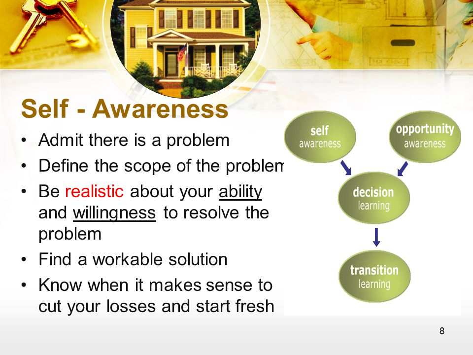 8 Self - Awareness Admit there is a problem Define the scope of the problem Be realistic about your ability and willingness to resolve the problem Find a workable solution Know when it makes sense to cut your losses and start fresh