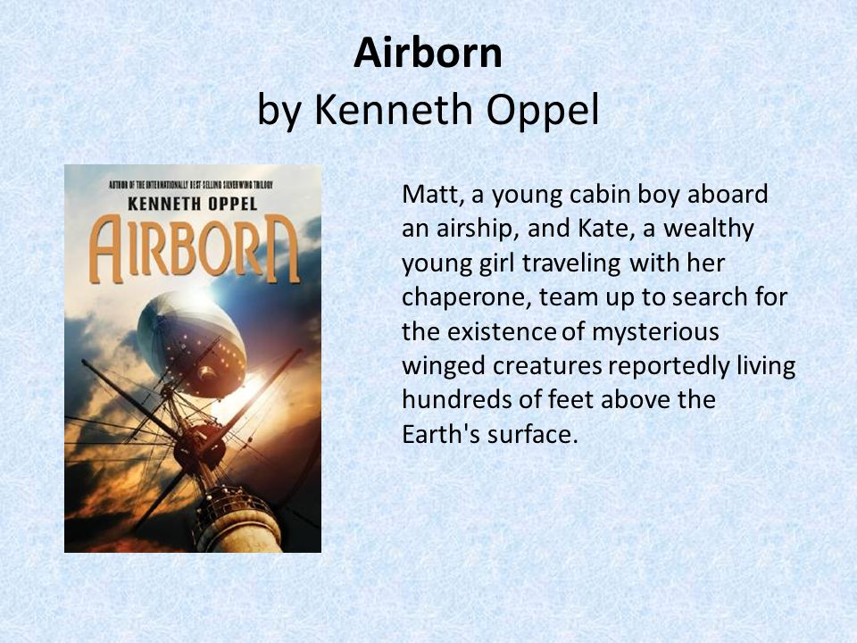 Airborn by Kenneth Oppel Matt, a young cabin boy aboard an airship, and Kate, a wealthy young girl traveling with her chaperone, team up to search for the existence of mysterious winged creatures reportedly living hundreds of feet above the Earth s surface.