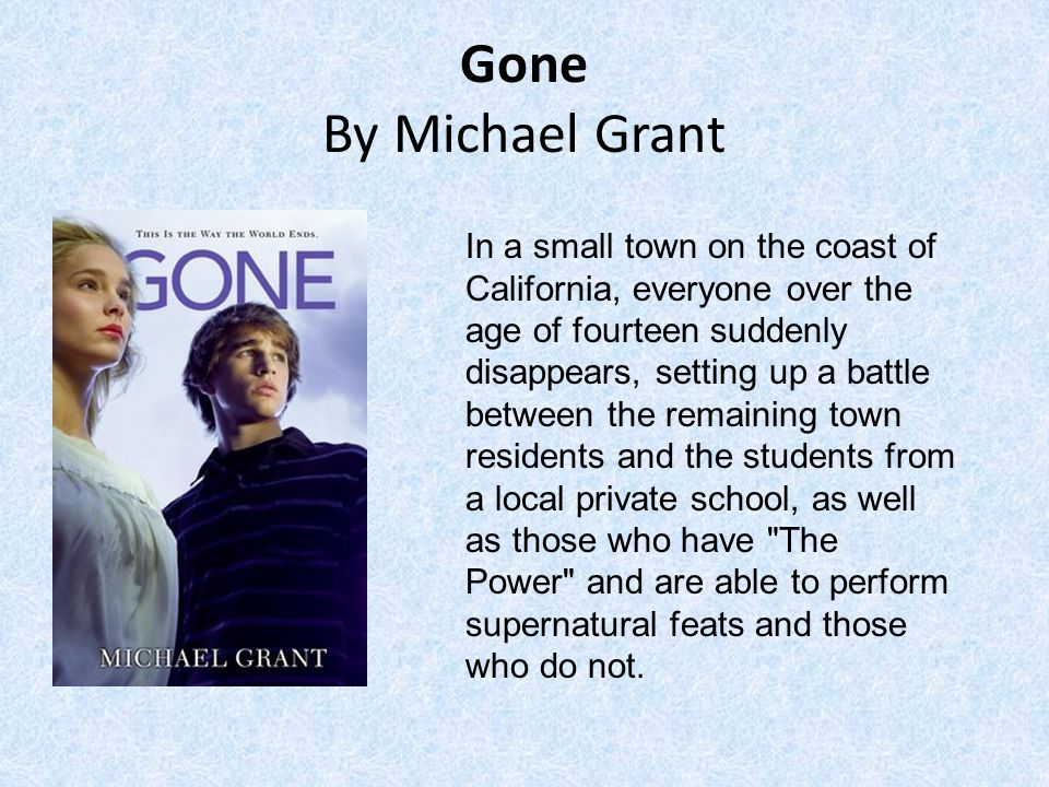 Gone By Michael Grant In a small town on the coast of California, everyone over the age of fourteen suddenly disappears, setting up a battle between the remaining town residents and the students from a local private school, as well as those who have The Power and are able to perform supernatural feats and those who do not.