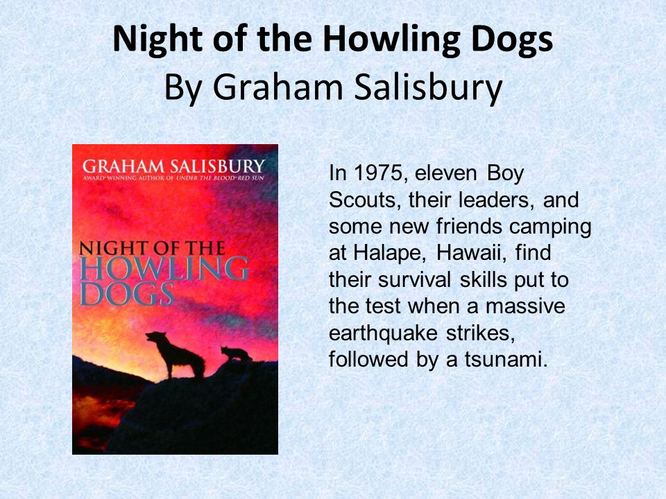 Night of the Howling Dogs By Graham Salisbury In 1975, eleven Boy Scouts, their leaders, and some new friends camping at Halape, Hawaii, find their survival skills put to the test when a massive earthquake strikes, followed by a tsunami.