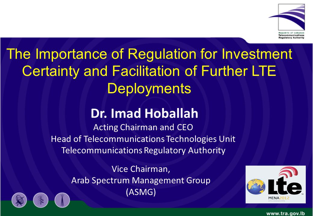 Acting Chairman and CEO Head of Telecommunications Technologies Unit Telecommunications Regulatory Authority The Importance of Regulation for Investment Certainty and Facilitation of Further LTE Deployments Dr.