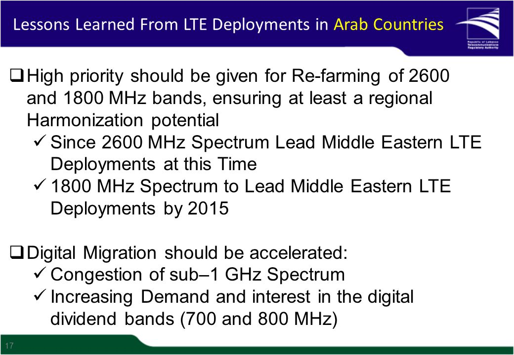 17  High priority should be given for Re-farming of 2600 and 1800 MHz bands, ensuring at least a regional Harmonization potential Since 2600 MHz Spectrum Lead Middle Eastern LTE Deployments at this Time 1800 MHz Spectrum to Lead Middle Eastern LTE Deployments by 2015  Digital Migration should be accelerated: Congestion of sub–1 GHz Spectrum Increasing Demand and interest in the digital dividend bands (700 and 800 MHz) Lessons Learned From LTE Deployments in Arab Countries