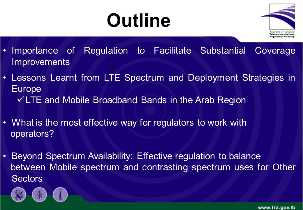 Outline Importance of Regulation to Facilitate Substantial Coverage Improvements Lessons Learnt from LTE Spectrum and Deployment Strategies in Europe LTE and Mobile Broadband Bands in the Arab Region What is the most effective way for regulators to work with operators.