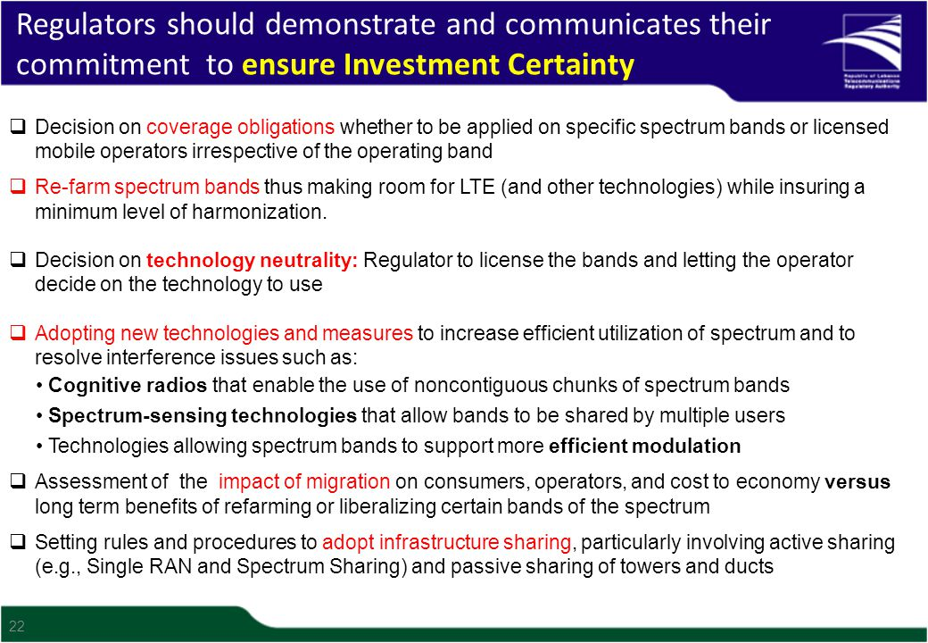 22 Regulators should demonstrate and communicates their commitment to ensure Investment Certainty  Decision on coverage obligations whether to be applied on specific spectrum bands or licensed mobile operators irrespective of the operating band  Re-farm spectrum bands thus making room for LTE (and other technologies) while insuring a minimum level of harmonization.