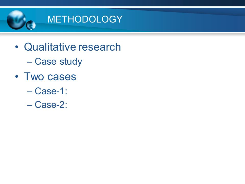METHODOLOGY Qualitative research –Case study Two cases –Case-1: –Case-2: