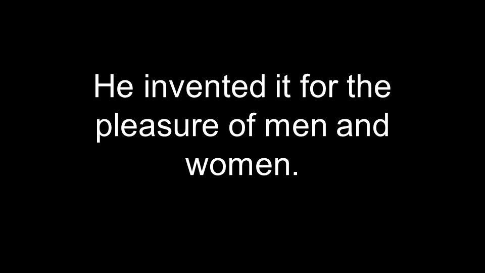 He invented it for the pleasure of men and women.