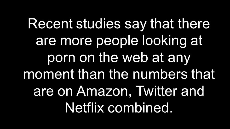 Recent studies say that there are more people looking at porn on the web at any moment than the numbers that are on Amazon, Twitter and Netflix combined.