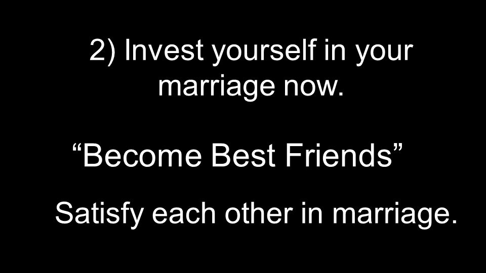 "2) Invest yourself in your marriage now. ""Become Best Friends"" Satisfy each other in marriage."