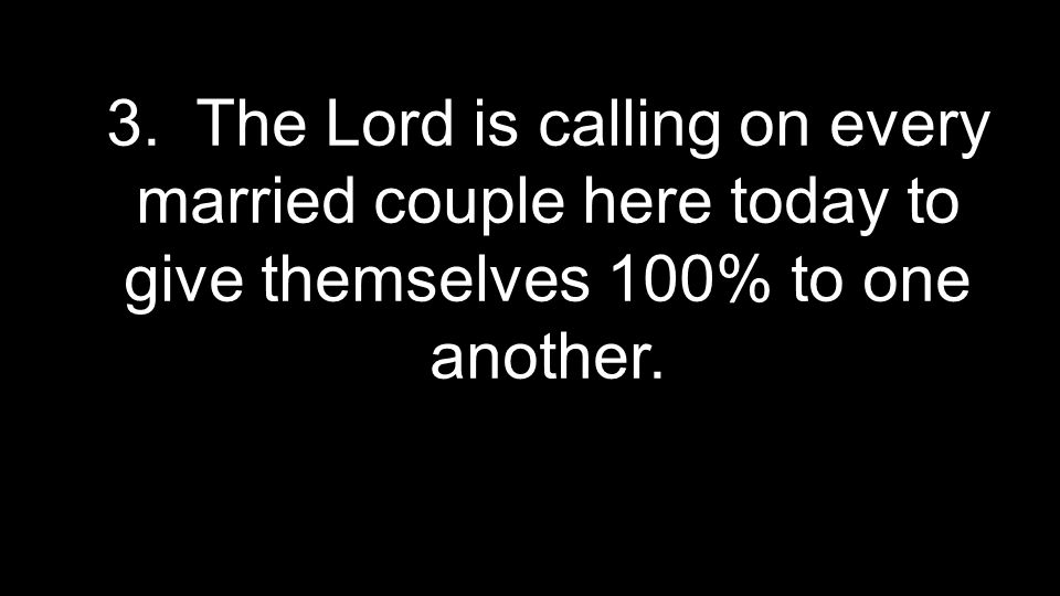 3. The Lord is calling on every married couple here today to give themselves 100% to one another.