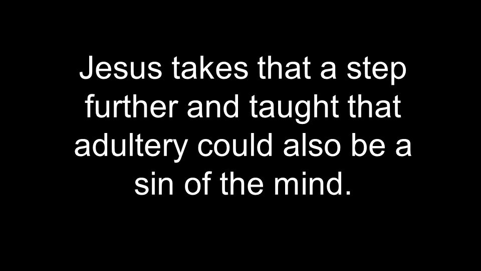Jesus takes that a step further and taught that adultery could also be a sin of the mind.