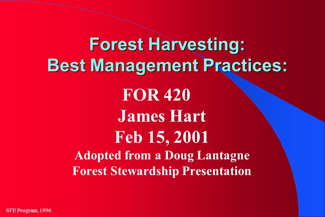 SFE Program, 1996 Forest Harvesting: Best Management Practices: FOR 420 James Hart Feb 15, 2001 Adopted from a Doug Lantagne Forest Stewardship Presentation