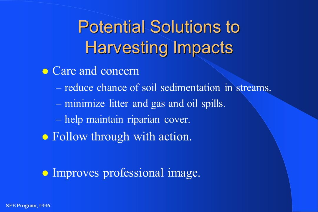 SFE Program, 1996 Potential Solutions to Harvesting Impacts l Care and concern –reduce chance of soil sedimentation in streams.