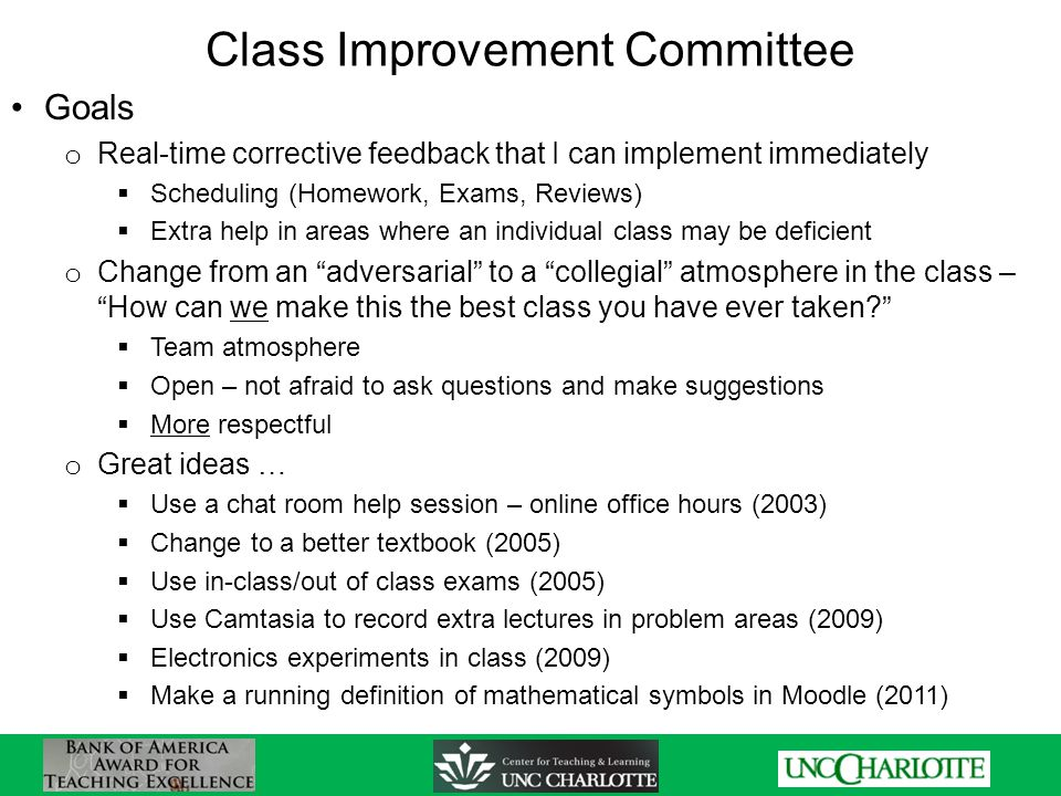 Class Improvement Committee Goals o Real-time corrective feedback that I can implement immediately  Scheduling (Homework, Exams, Reviews)  Extra help in areas where an individual class may be deficient o Change from an adversarial to a collegial atmosphere in the class – How can we make this the best class you have ever taken  Team atmosphere  Open – not afraid to ask questions and make suggestions  More respectful o Great ideas …  Use a chat room help session – online office hours (2003)  Change to a better textbook (2005)  Use in-class/out of class exams (2005)  Use Camtasia to record extra lectures in problem areas (2009)  Electronics experiments in class (2009)  Make a running definition of mathematical symbols in Moodle (2011)
