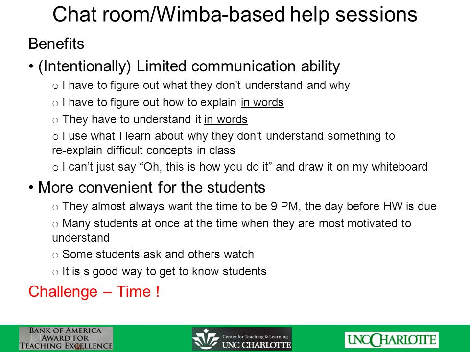 Chat room/Wimba-based help sessions Benefits (Intentionally) Limited communication ability o I have to figure out what they don't understand and why o I have to figure out how to explain in words o They have to understand it in words o I use what I learn about why they don't understand something to re-explain difficult concepts in class o I can't just say Oh, this is how you do it and draw it on my whiteboard More convenient for the students o They almost always want the time to be 9 PM, the day before HW is due o Many students at once at the time when they are most motivated to understand o Some students ask and others watch o It is s good way to get to know students Challenge – Time !