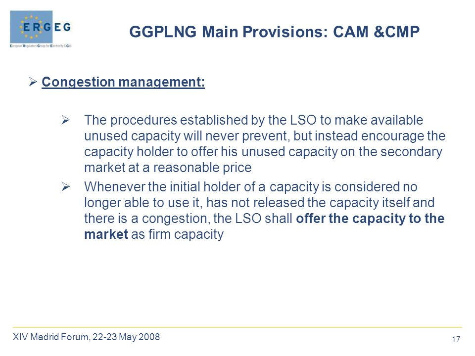 17 XIV Madrid Forum, 22-23 May 2008  Congestion management:  The procedures established by the LSO to make available unused capacity will never prevent, but instead encourage the capacity holder to offer his unused capacity on the secondary market at a reasonable price  Whenever the initial holder of a capacity is considered no longer able to use it, has not released the capacity itself and there is a congestion, the LSO shall offer the capacity to the market as firm capacity GGPLNG Main Provisions: CAM &CMP