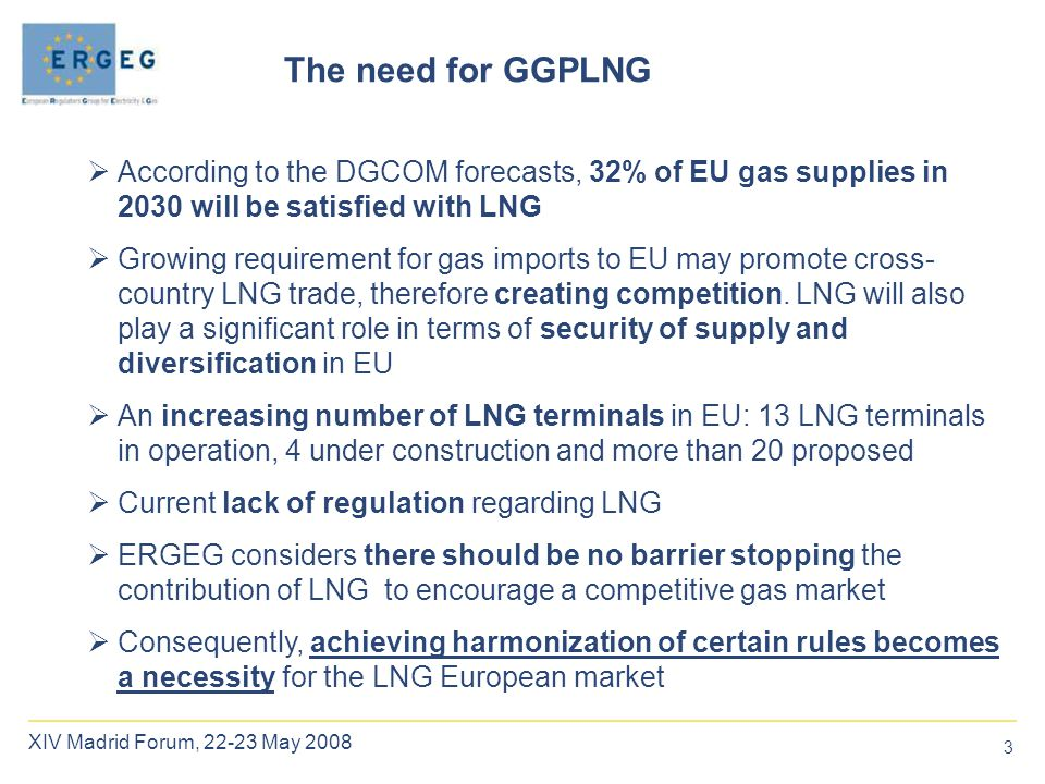3 XIV Madrid Forum, 22-23 May 2008 The need for GGPLNG  According to the DGCOM forecasts, 32% of EU gas supplies in 2030 will be satisfied with LNG  Growing requirement for gas imports to EU may promote cross- country LNG trade, therefore creating competition.