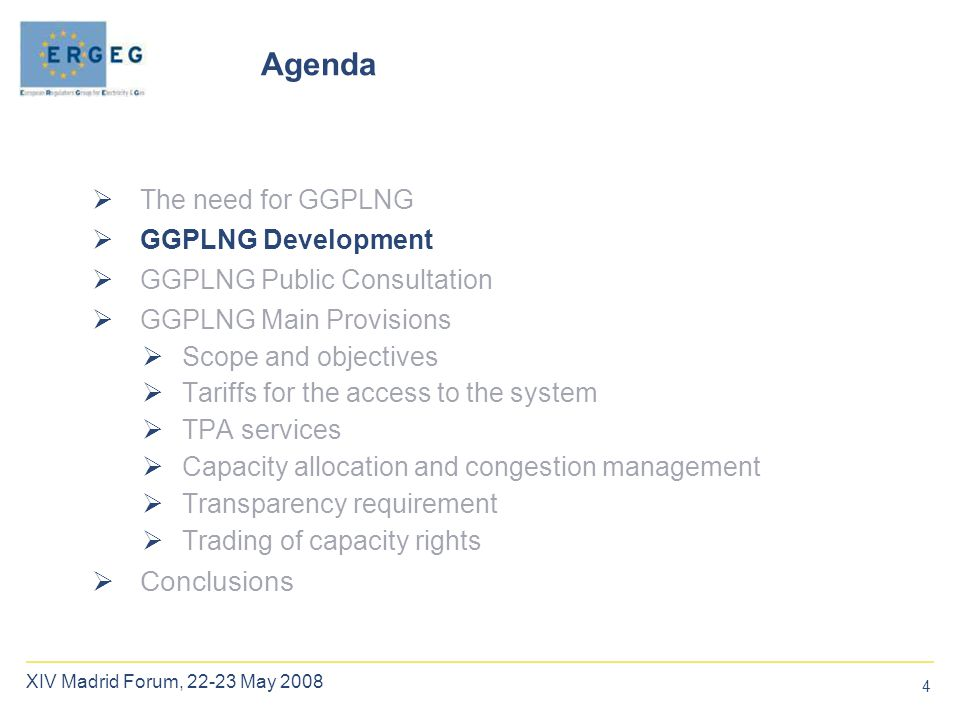 4 XIV Madrid Forum, 22-23 May 2008  The need for GGPLNG  GGPLNG Development  GGPLNG Public Consultation  GGPLNG Main Provisions  Scope and objectives  Tariffs for the access to the system  TPA services  Capacity allocation and congestion management  Transparency requirement  Trading of capacity rights  Conclusions Agenda