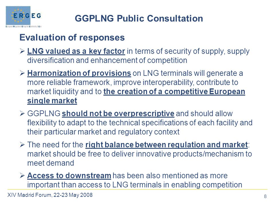 8 XIV Madrid Forum, 22-23 May 2008 Evaluation of responses  LNG valued as a key factor in terms of security of supply, supply diversification and enhancement of competition  Harmonization of provisions on LNG terminals will generate a more reliable framework, improve interoperability, contribute to market liquidity and to the creation of a competitive European single market  GGPLNG should not be overprescriptive and should allow flexibility to adapt to the technical specifications of each facility and their particular market and regulatory context  The need for the right balance between regulation and market: market should be free to deliver innovative products/mechanism to meet demand  Access to downstream has been also mentioned as more important than access to LNG terminals in enabling competition GGPLNG Public Consultation