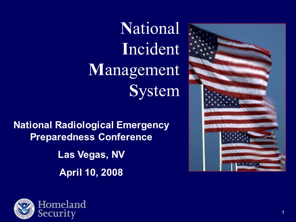 1 National Incident Management System National Radiological Emergency Preparedness Conference Las Vegas, NV April 10, 2008