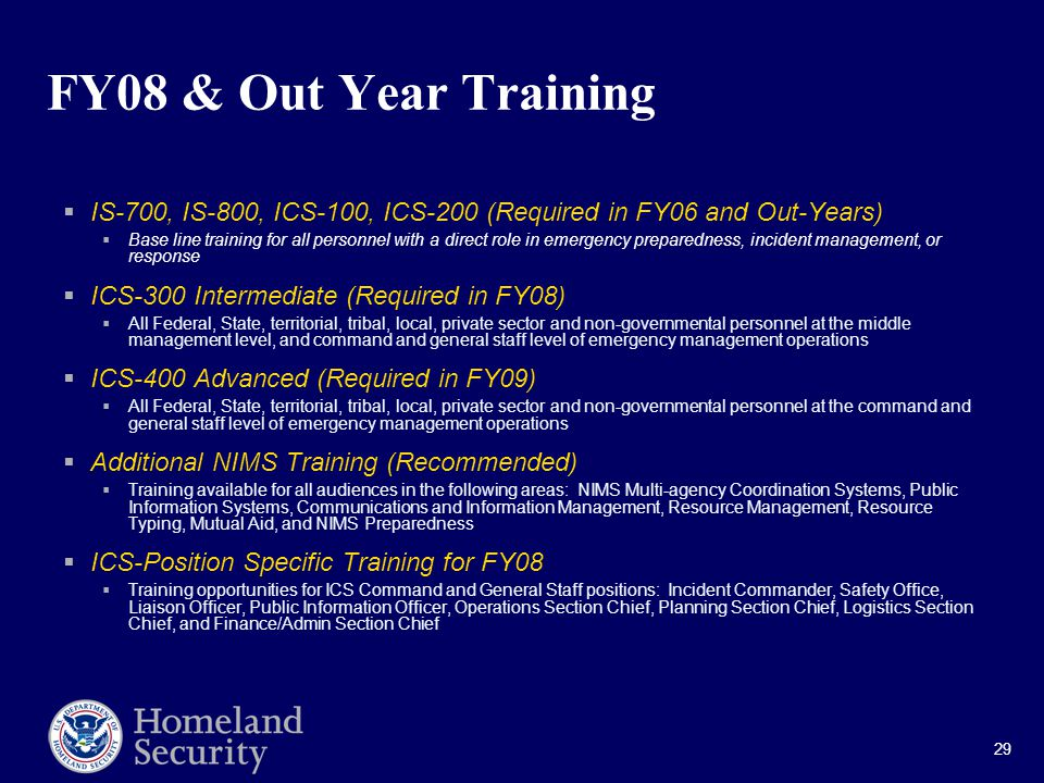 29 FY08 & Out Year Training  IS-700, IS-800, ICS-100, ICS-200 (Required in FY06 and Out-Years)  Base line training for all personnel with a direct role in emergency preparedness, incident management, or response  ICS-300 Intermediate (Required in FY08)  All Federal, State, territorial, tribal, local, private sector and non-governmental personnel at the middle management level, and command and general staff level of emergency management operations  ICS-400 Advanced (Required in FY09)  All Federal, State, territorial, tribal, local, private sector and non-governmental personnel at the command and general staff level of emergency management operations  Additional NIMS Training (Recommended)  Training available for all audiences in the following areas: NIMS Multi-agency Coordination Systems, Public Information Systems, Communications and Information Management, Resource Management, Resource Typing, Mutual Aid, and NIMS Preparedness  ICS-Position Specific Training for FY08  Training opportunities for ICS Command and General Staff positions: Incident Commander, Safety Office, Liaison Officer, Public Information Officer, Operations Section Chief, Planning Section Chief, Logistics Section Chief, and Finance/Admin Section Chief