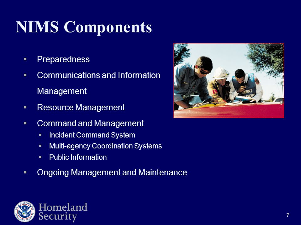 7 NIMS Components  Preparedness  Communications and Information Management  Resource Management  Command and Management  Incident Command System  Multi-agency Coordination Systems  Public Information  Ongoing Management and Maintenance