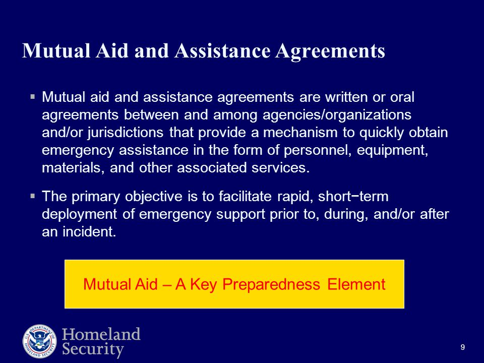 9 Mutual Aid and Assistance Agreements  Mutual aid and assistance agreements are written or oral agreements between and among agencies/organizations and/or jurisdictions that provide a mechanism to quickly obtain emergency assistance in the form of personnel, equipment, materials, and other associated services.