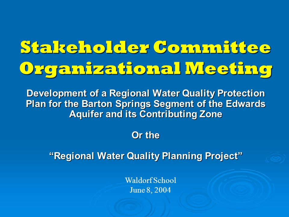 Stakeholder Committee Organizational Meeting Waldorf School June 8, 2004 Development of a Regional Water Quality Protection Plan for the Barton Springs Segment of the Edwards Aquifer and its Contributing Zone Or the Regional Water Quality Planning Project
