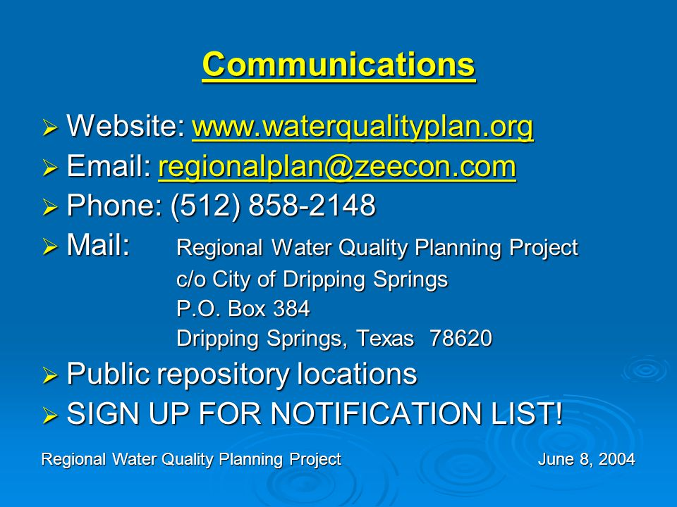 Communications  Website: www.waterqualityplan.org www.waterqualityplan.org  Email: regionalplan@zeecon.com regionalplan@zeecon.com  Phone: (512) 858-2148  Mail: Regional Water Quality Planning Project c/o City of Dripping Springs P.O.
