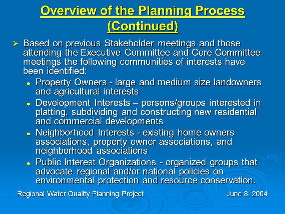 Overview of the Planning Process (Continued)  Based on previous Stakeholder meetings and those attending the Executive Committee and Core Committee meetings the following communities of interests have been identified: Property Owners - large and medium size landowners and agricultural interests Property Owners - large and medium size landowners and agricultural interests Development Interests – persons/groups interested in platting, subdividing and constructing new residential and commercial developments Development Interests – persons/groups interested in platting, subdividing and constructing new residential and commercial developments Neighborhood Interests - existing home owners associations, property owner associations, and neighborhood associations Neighborhood Interests - existing home owners associations, property owner associations, and neighborhood associations Public Interest Organizations - organized groups that advocate regional and/or national policies on environmental protection and resource conservation.