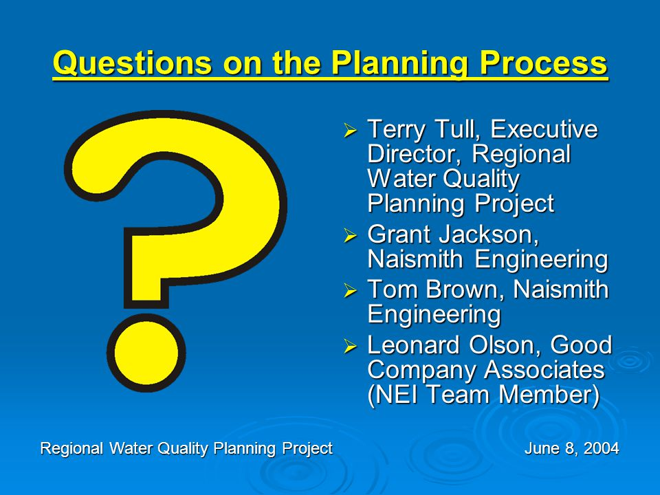 Questions on the Planning Process  Terry Tull, Executive Director, Regional Water Quality Planning Project  Grant Jackson, Naismith Engineering  To